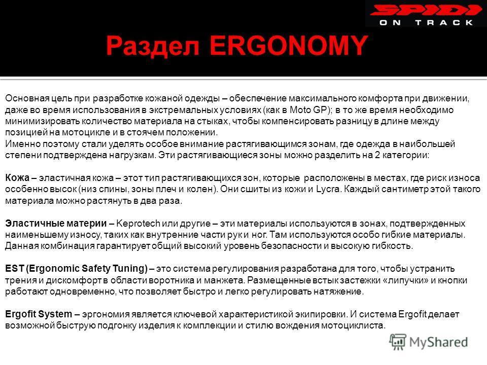 Раздел ERGONOMY Основная цель при разработке кожаной одежды – обеспечение максимального комфорта при движении, даже во время использования в экстремальных условиях (как в Moto GP); в то же время необходимо минимизировать количество материала на стыка