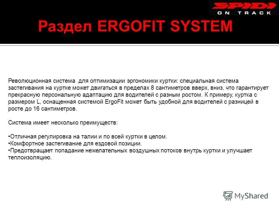 Раздел ERGOFIT SYSTEM Революционная система для оптимизации эргономики куртки: специальная система застегивания на куртке может двигаться в пределах 8 сантиметров вверх, вниз, что гарантирует прекрасную персональную адаптацию для водителей с разным р