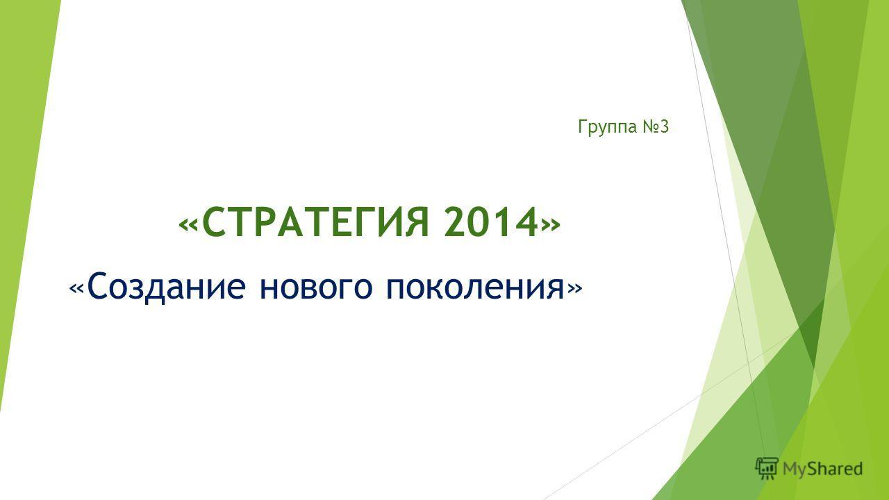 Группа 3 «СТРАТЕГИЯ 2014» «Создание нового поколения»