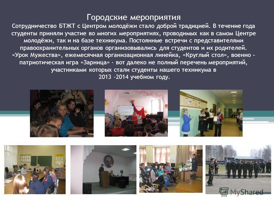 Городские мероприятия Сотрудничество БТЖТ с Центром молодёжи стало доброй традицией. В течение года студенты приняли участие во многих мероприятиях, проводимых как в самом Центре молодёжи, так и на базе техникума. Постоянные встречи с представителями