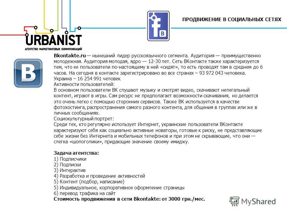 ПРОДВИЖЕНИЕ В СОЦИАЛЬНЫХ СЕТЯХ Вkontakte.ru нынешний лидер русскоязычного сегмента. Аудитория преимущественно молодежная. Аудитория молодая, ядро 12-30 лет. Сеть ВКонтакте также характеризуется тем, что ее пользователи по-настоящему в ней «сидят», то