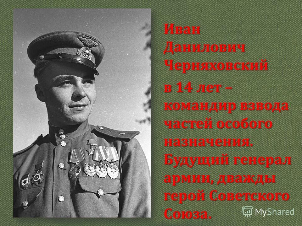 Иван Данилович Черняховский в 14 лет – командир взвода частей особого назначения. Будущий генерал армии, дважды герой Советского Союза.