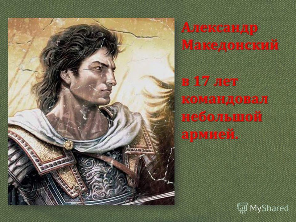 Александр Македонский в 17 лет командовал небольшой армией.