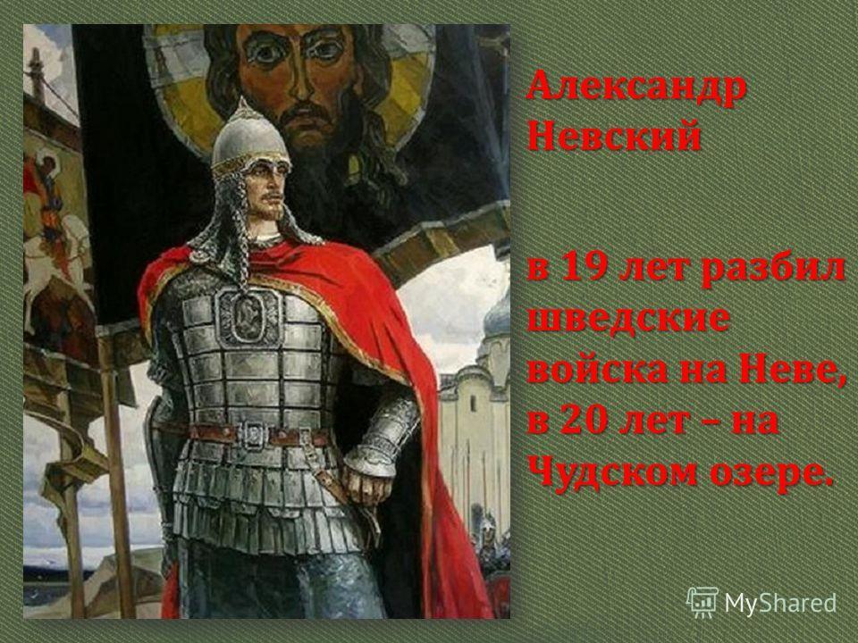 Александр Невский в 19 лет разбил шведские войска на Неве, в 20 лет – на Чудском озере.