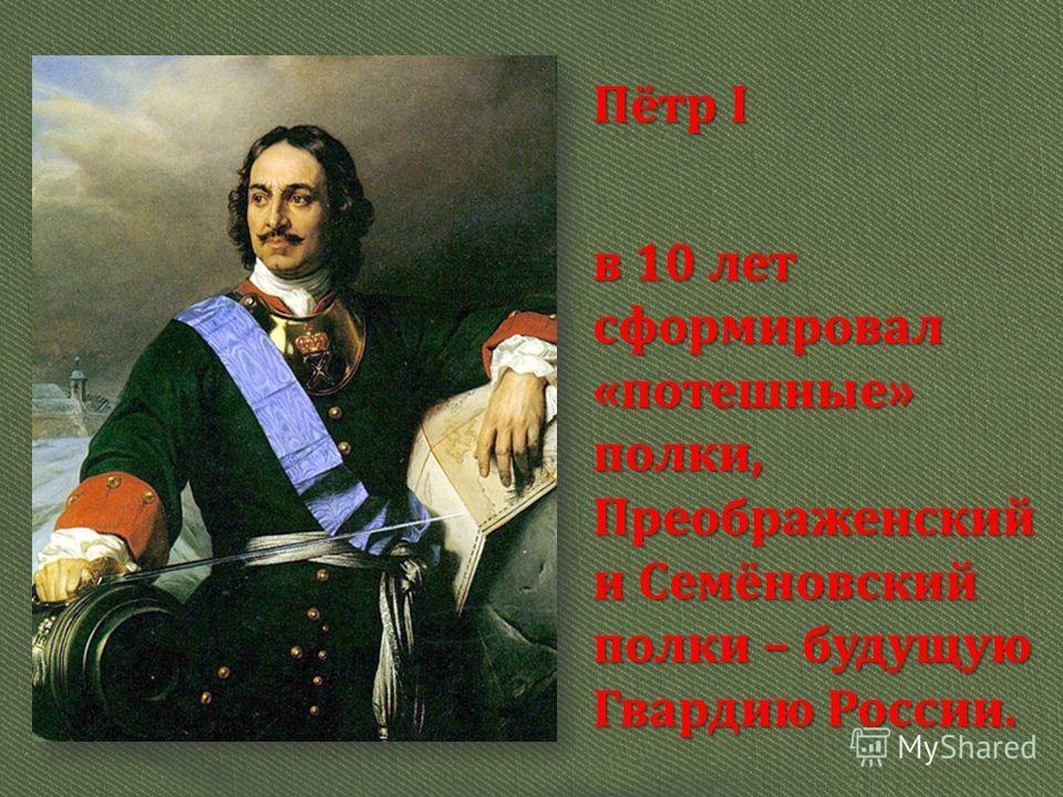 Пётр I в 10 лет сформировал «потешные» полки, Преображенский и Семёновский полки – будущую Гвардию России.
