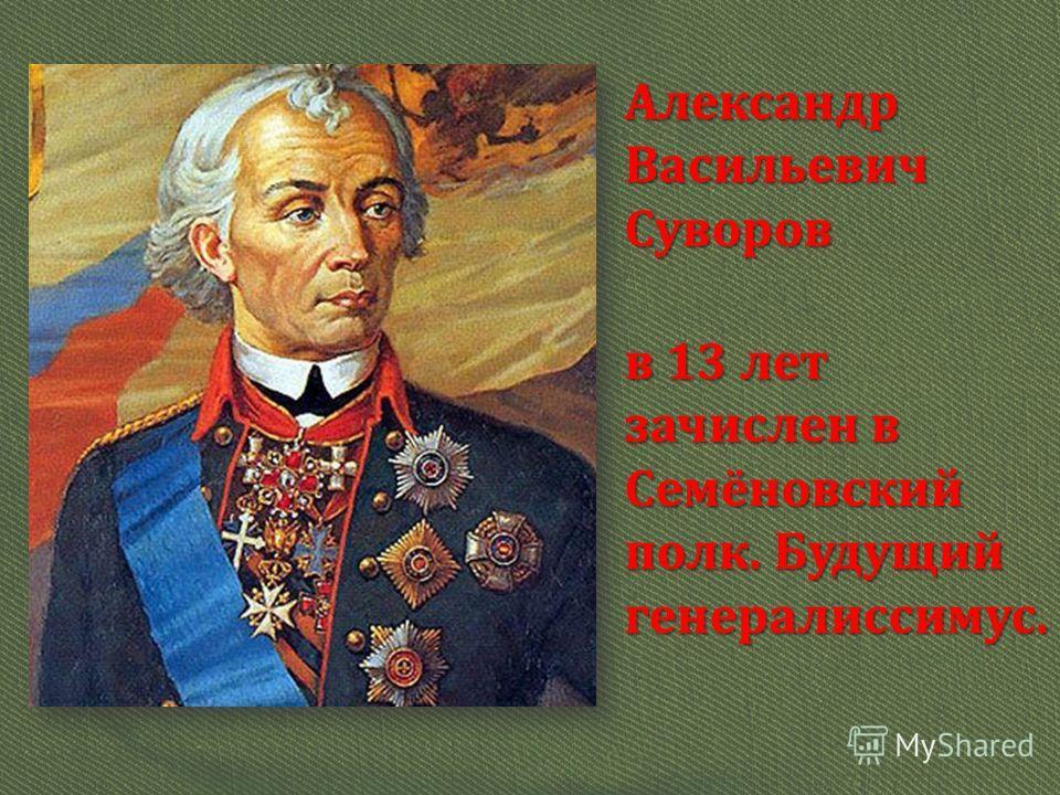 Александр Васильевич Суворов в 13 лет зачислен в Семёновский полк. Будущий генералиссимус.