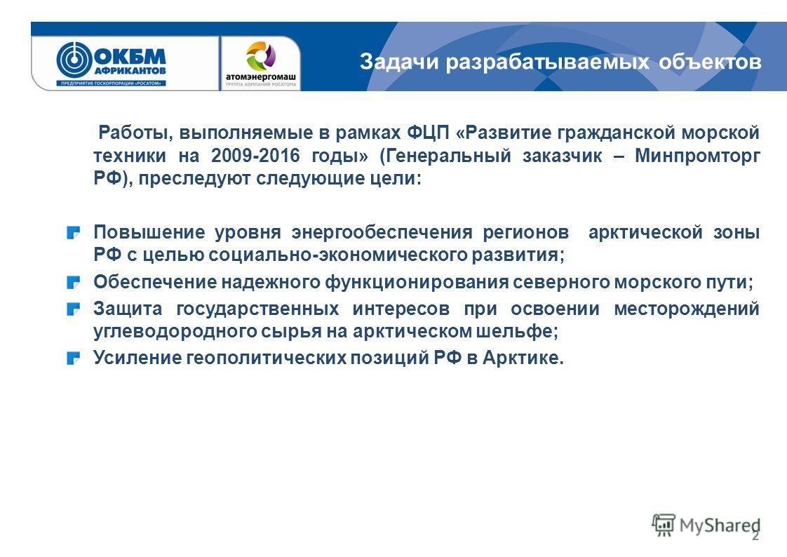 Работы, выполняемые в рамках ФЦП «Развитие гражданской морской техники на 2009-2016 годы» (Генеральный заказчик – Минпромторг РФ), преследуют следующие цели: Повышение уровня энергообеспечения регионов арктической зоны РФ с целью социально-экономичес