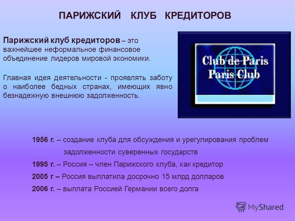 Парижский клуб кредиторов – это важнейшее неформальное финансовое объединение лидеров мировой экономики. Главная идея деятельности - проявлять заботу о наиболее бедных странах, имеющих явно безнадежную внешнюю задолженность. ПАРИЖСКИЙ КЛУБ КРЕДИТОРОВ