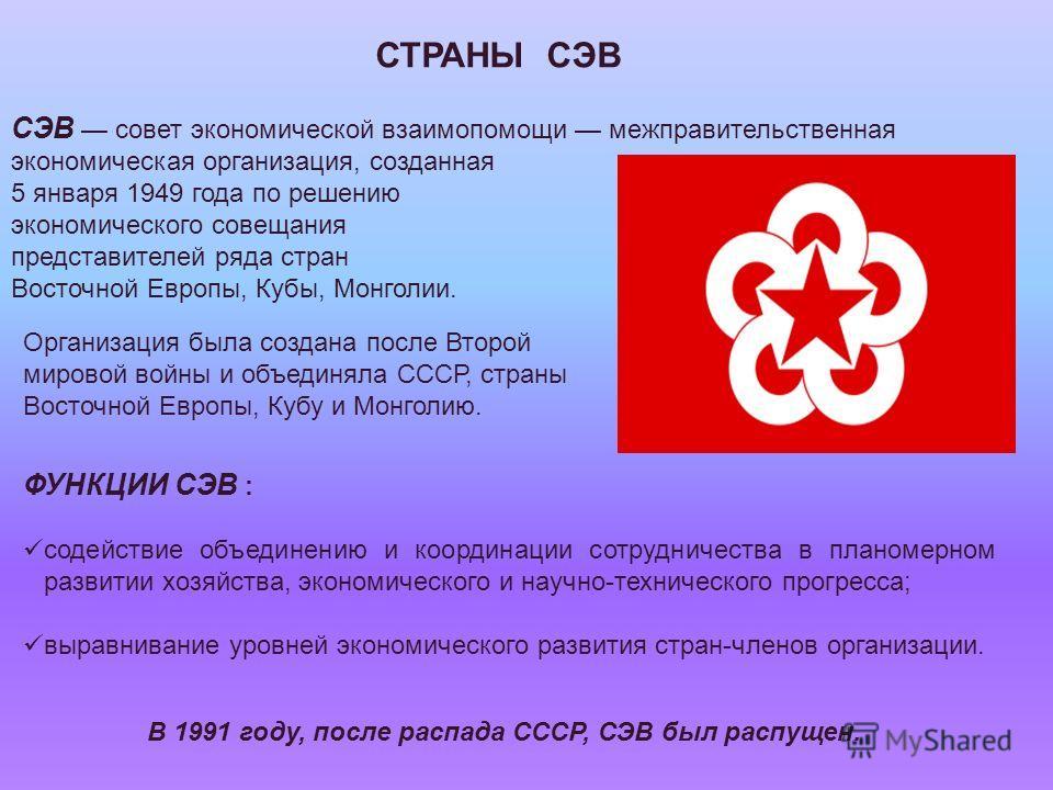 Организация была создана после Второй мировой войны и объединяла СССР, страны Восточной Европы, Кубу и Монголию. СЭВ совет экономической взаимопомощи межправительственная экономическая организация, созданная 5 января 1949 года по решению экономическо