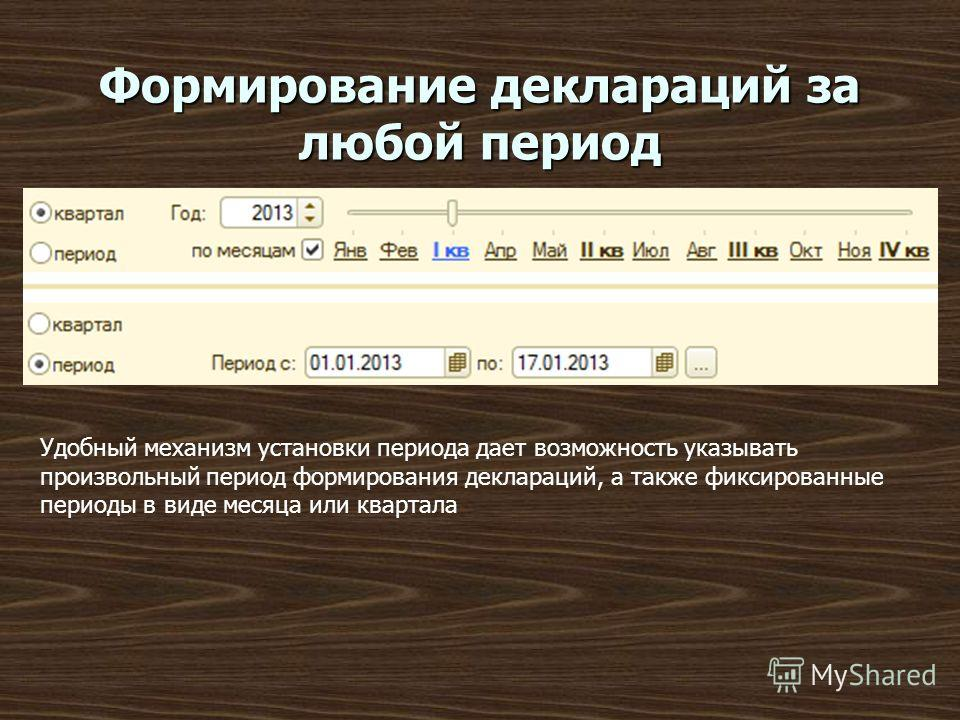 Формирование деклараций за любой период Удобный механизм установки периода дает возможность указывать произвольный период формирования деклараций, а также фиксированные периоды в виде месяца или квартала