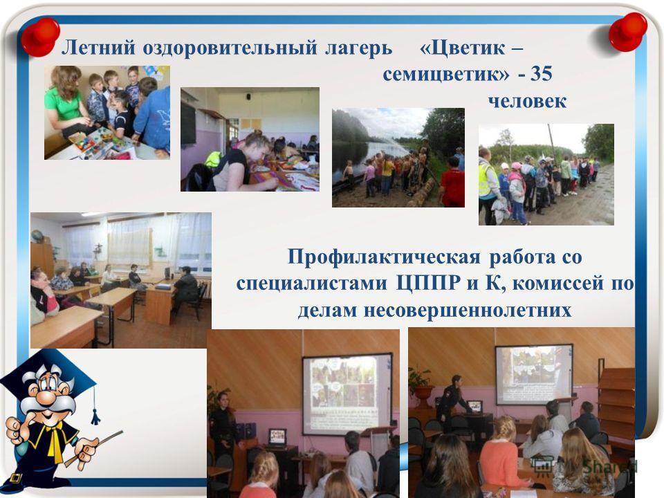 Летний оздоровительный лагерь «Цветик – семицветик» - 35 человек Профилактическая работа со специалистами ЦППР и К, комиссей по делам несовершеннолетних