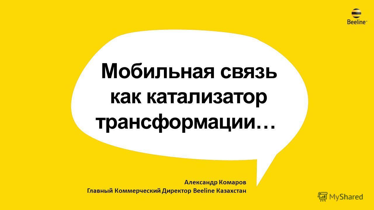 Александр Комаров Главный Коммерческий Директор Beeline Казахстан Мобильная связь как катализатор трансформации…