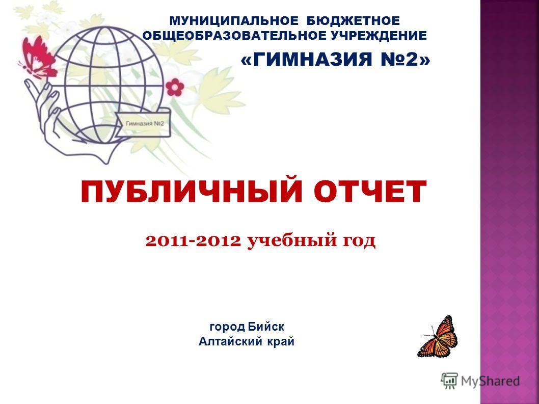 МУНИЦИПАЛЬНОЕ БЮДЖЕТНОЕ ОБЩЕОБРАЗОВАТЕЛЬНОЕ УЧРЕЖДЕНИЕ ПУБЛИЧНЫЙ ОТЧЕТ 2011-2012 учебный год город Бийск Алтайский край «ГИМНАЗИЯ 2»