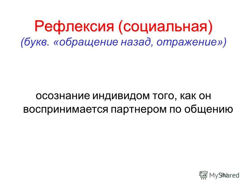 113 Рефлексия (социальная) Рефлексия (социальная) (букв. «обращение назад, отражение») осознание индивидом того, как он воспринимается партнером по общению