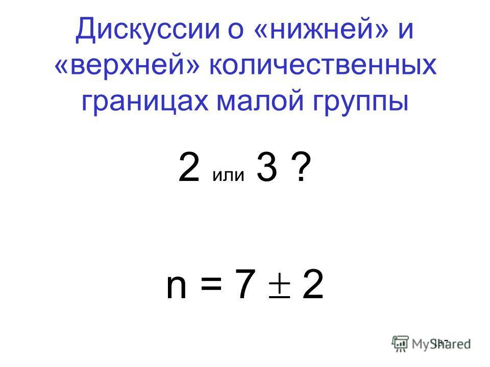 137 Дискуссии о «нижней» и «верхней» количественных границах малой группы 2 или 3 ? n = 7 2