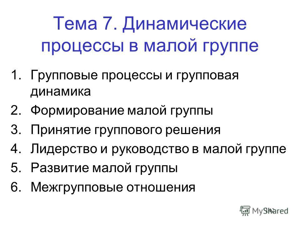 142 Тема 7. Динамические процессы в малой группе 1. Групповые процессы и групповая динамика 2. Формирование малой группы 3. Принятие группового решения 4. Лидерство и руководство в малой группе 5. Развитие малой группы 6. Межгрупповые отношения