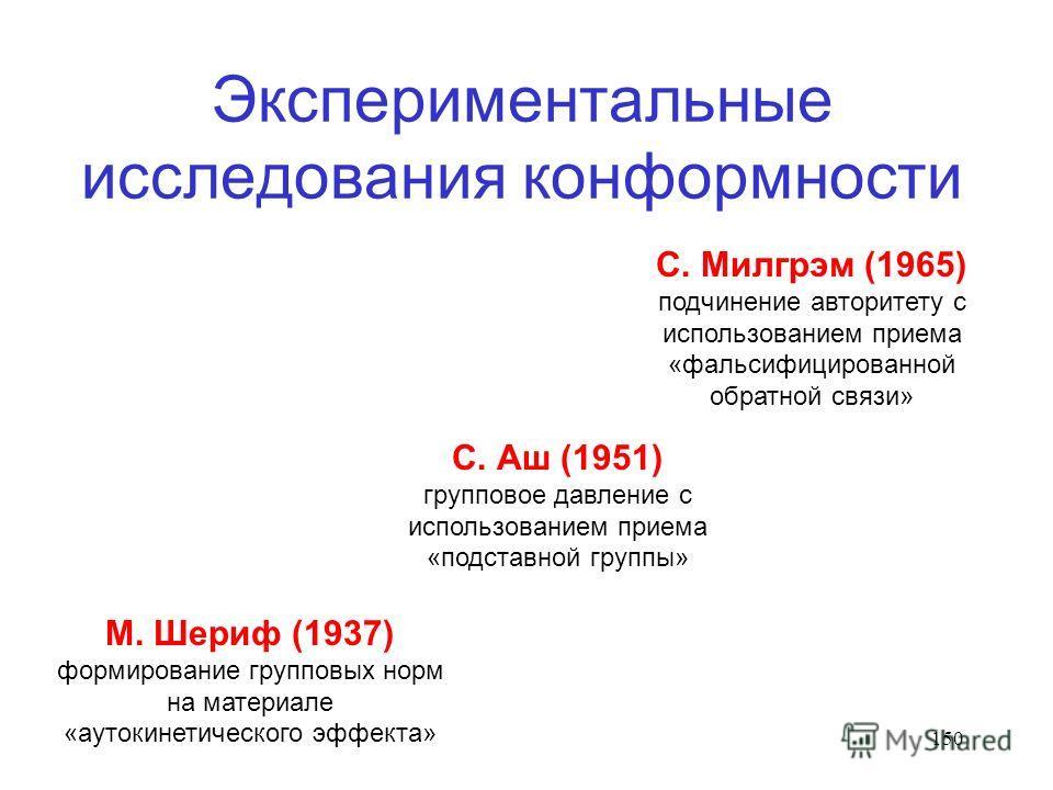 150 Экспериментальные исследования конформности М. Шериф (1937) формирование групповых норм на материале «аутокинетического эффекта» С. Аш (1951) групповое давление с использованием приема «подставной группы» С. Милгрэм (1965) подчинение авторитету с