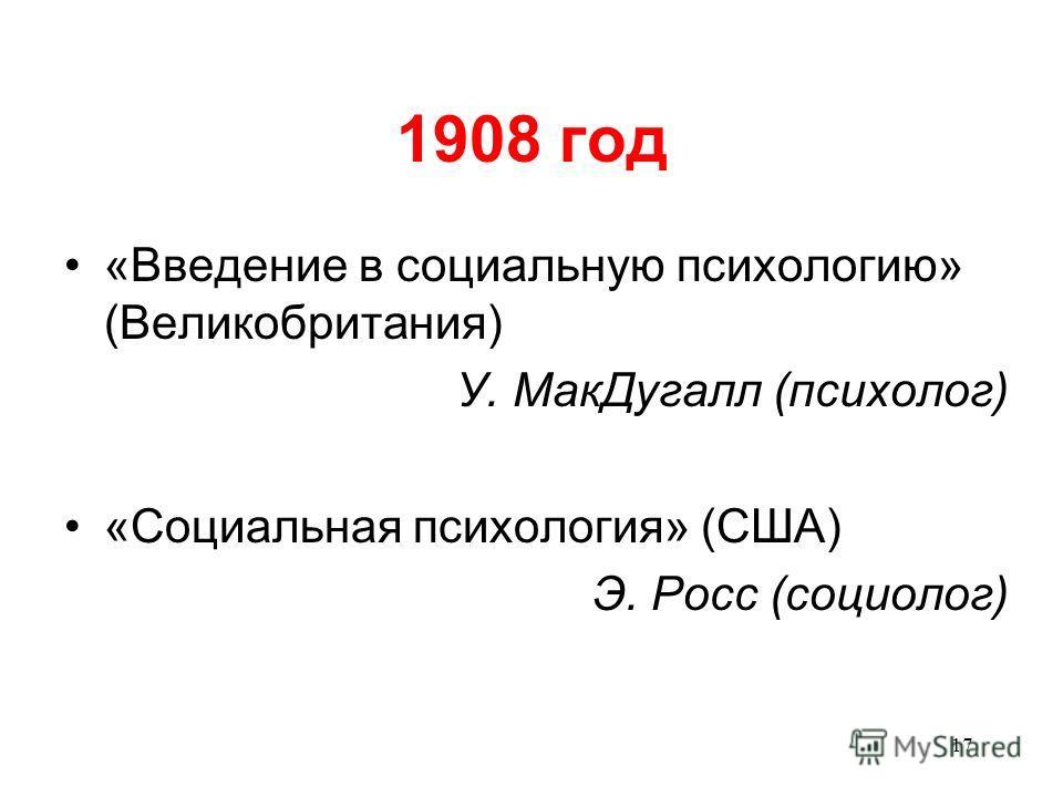 17 1908 год «Введение в социальную психологию» (Великобритания) У. Мак Дугалл (психолог) «Социальная психология» (США) Э. Росс (социолог)