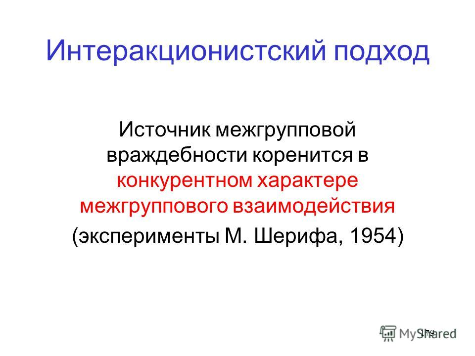 179 Интеракционистский подход Источник межгрупповой враждебности коренится в конкурентном характере межгруппового взаимодействия (эксперименты М. Шерифа, 1954)