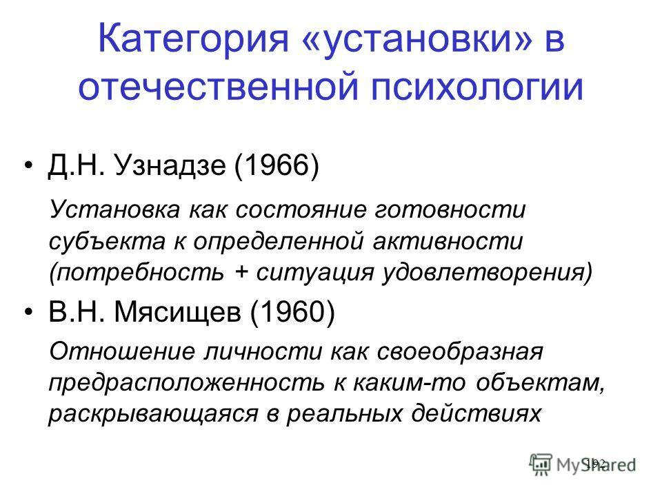 192 Категория «установки» в отечественной психологии Д.Н. Узнадзе (1966) Установка как состояние готовности субъекта к определенной активности (потребность + ситуация удовлетворения) В.Н. Мясищев (1960) Отношение личности как своеобразная предрасполо