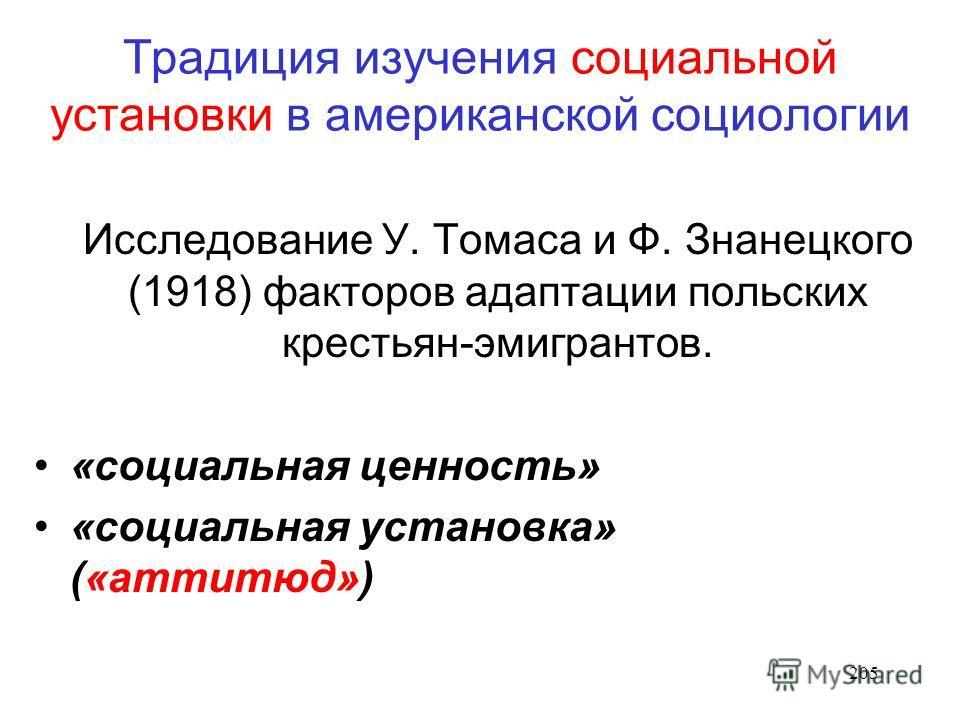 205 Традиция изучения социальной установки в американской социологии Исследование У. Томаса и Ф. Знанецкого (1918) факторов адаптации польских крестьян-эмигрантов. «социальная ценность» «социальная установка» («аттитюд»)