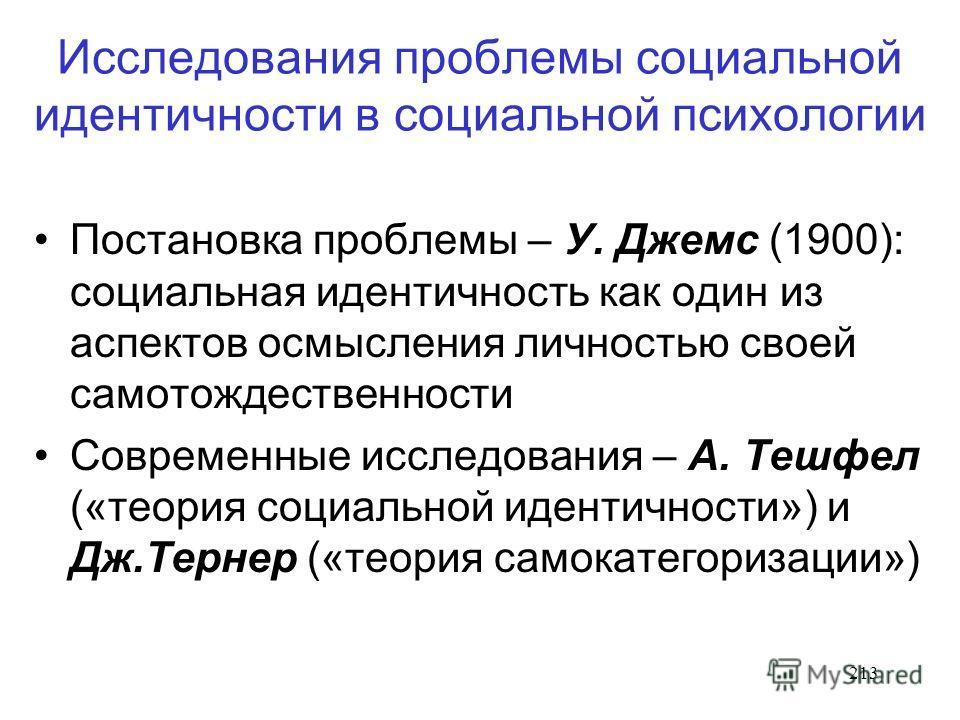 213 Исследования проблемы социальной идентичности в социальной психологии Постановка проблемы – У. Джемс (1900): социальная идентичность как один из аспектов осмысления личностью своей самотождественности Современные исследования – А. Тешфел («теория