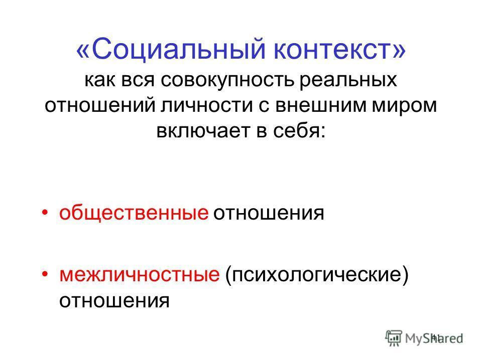 41 «Социальный контекст» как вся совокупность реальных отношений личности с внешним миром включает в себя: общественные отношения межличностные (психологические) отношения