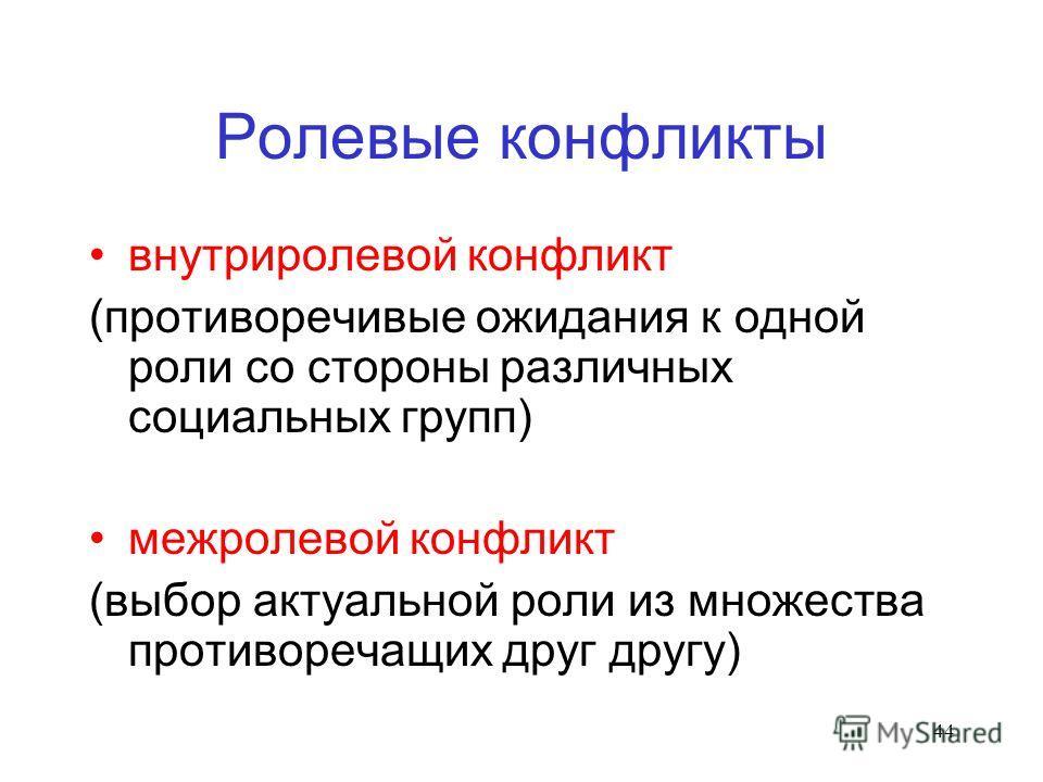 44 Ролевые конфликты внутриролевой конфликт (противоречивые ожидания к одной роли со стороны различных социальных групп) межролевой конфликт (выбор актуальной роли из множества противоречащих друг другу)