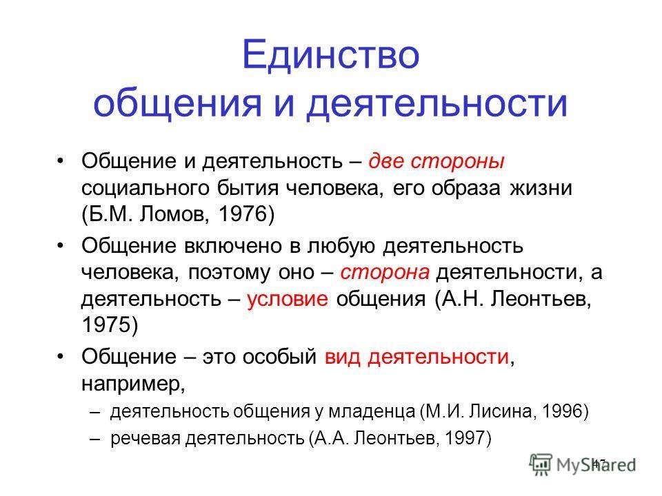 47 Единство общения и деятельности Общение и деятельность – две стороны социального бытия человека, его образа жизни (Б.М. Ломов, 1976) Общение включено в любую деятельность человека, поэтому оно – сторона деятельности, а деятельность – условие общен