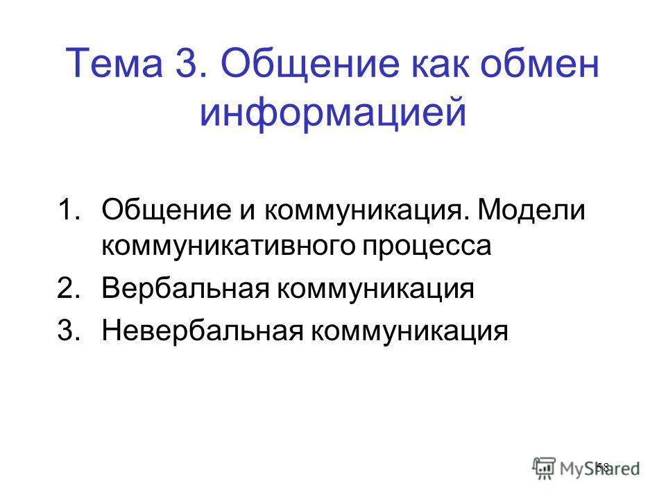 58 Тема 3. Общение как обмен информацией 1. Общение и коммуникация. Модели коммуникативного процесса 2. Вербальная коммуникация 3. Невербальная коммуникация