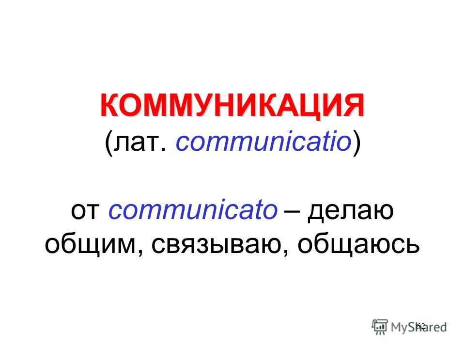 62 КОММУНИКАЦИЯ КОММУНИКАЦИЯ (лат. communicatio) от communicato – делаю общим, связываю, общаюсь