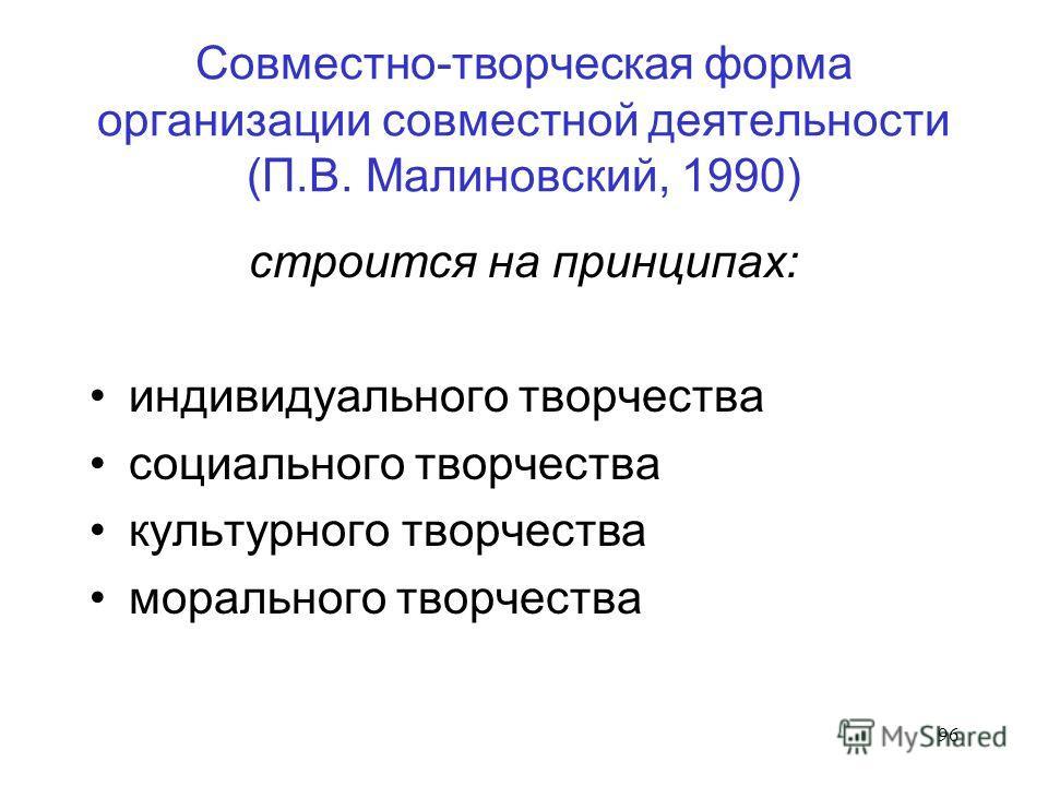 96 Совместно-творческая форма организации совместной деятельности (П.В. Малиновский, 1990) строится на принципах: индивидуального творчества социального творчества культурного творчества морального творчества
