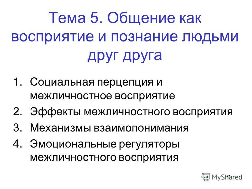97 Тема 5. Общение как восприятие и познание людьми друг друга 1. Социальная перцепция и межличностное восприятие 2. Эффекты межличностного восприятия 3. Механизмы взаимопонимания 4. Эмоциональные регуляторы межличностного восприятия