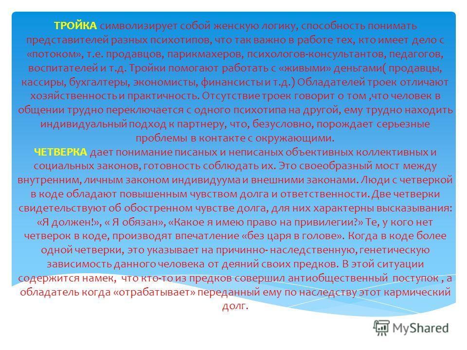 ТРОЙКА символизирует собой женскую логику, способность понимать представителей разных психотипов, что так важно в работе тех, кто имеет дело с «потоком», т.е. продавцов, парикмахеров, психологов-консультантов, педагогов, воспитателей и т.д. Тройки по