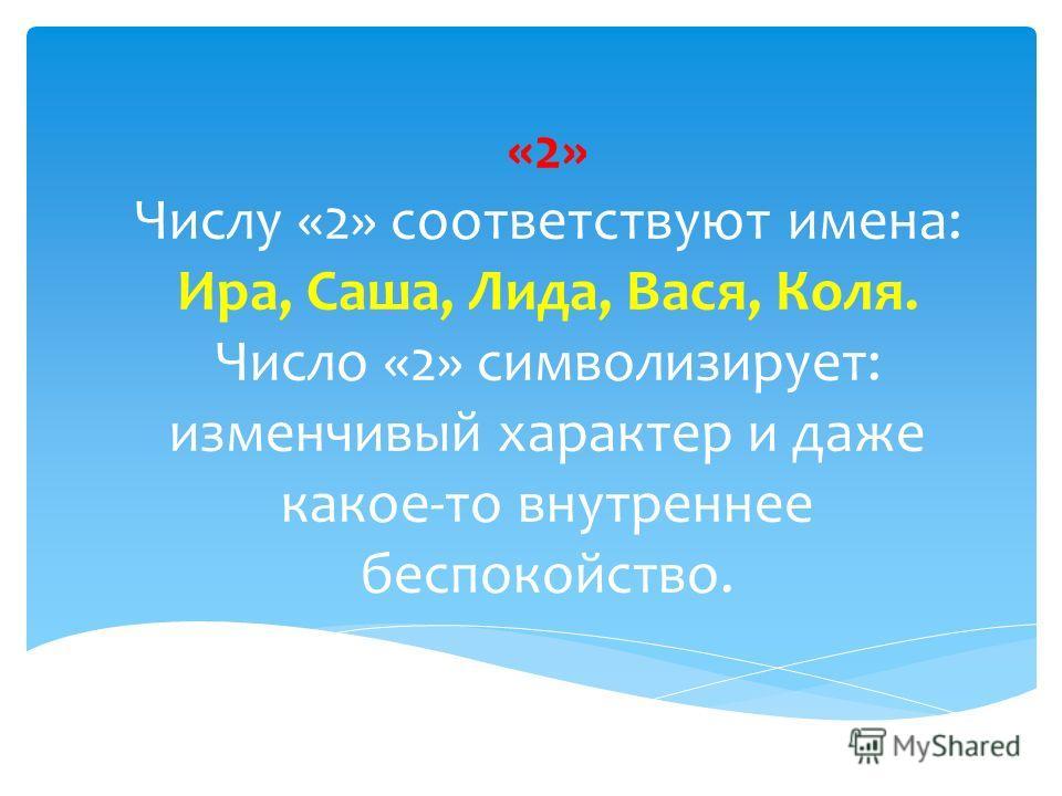 «2» Числу «2» соответствуют имена: Ира, Саша, Лида, Вася, Коля. Число «2» символизирует: изменчивый характер и даже какое-то внутреннее беспокойство.