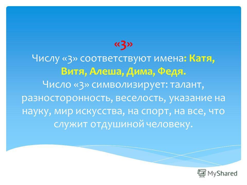 «3» Числу «3» соответствуют имена: Катя, Витя, Алеша, Дима, Федя. Число «3» символизирует: талант, разносторонность, веселость, указание на науку, мир искусства, на спорт, на все, что служит отдушиной человеку.