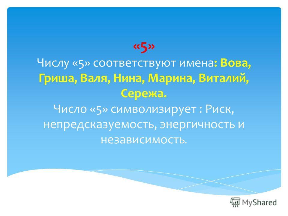 «5» Числу «5» соответствуют имена: Вова, Гриша, Валя, Нина, Марина, Виталий, Сережа. Число «5» символизирует : Риск, непредсказуемость, энергичность и независимость.