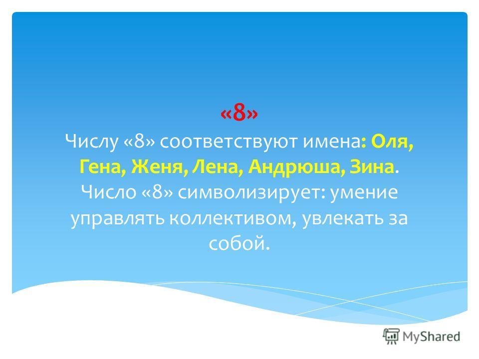 «8» Числу «8» соответствуют имена: Оля, Гена, Женя, Лена, Андрюша, Зина. Число «8» символизирует: умение управлять коллективом, увлекать за собой.
