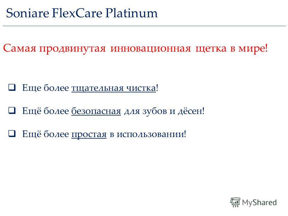 Soniare FlexCare Platinum Еще более тщательная чистка! Ещё более безопасная для зубов и дёсен! Ещё более простая в использовании! Самая продвинутая инновационная щетка в мире!