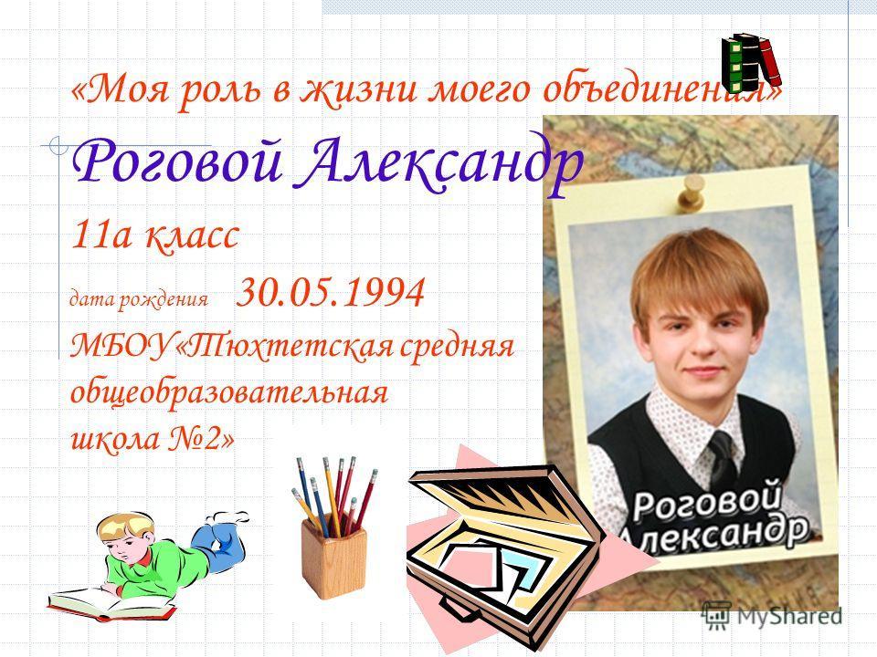 «Моя роль в жизни моего объединения» Роговой Александр 11 а класс дата рождения 30.05.1994 МБОУ«Тюхтетская средняя общеобразовательная школа 2»