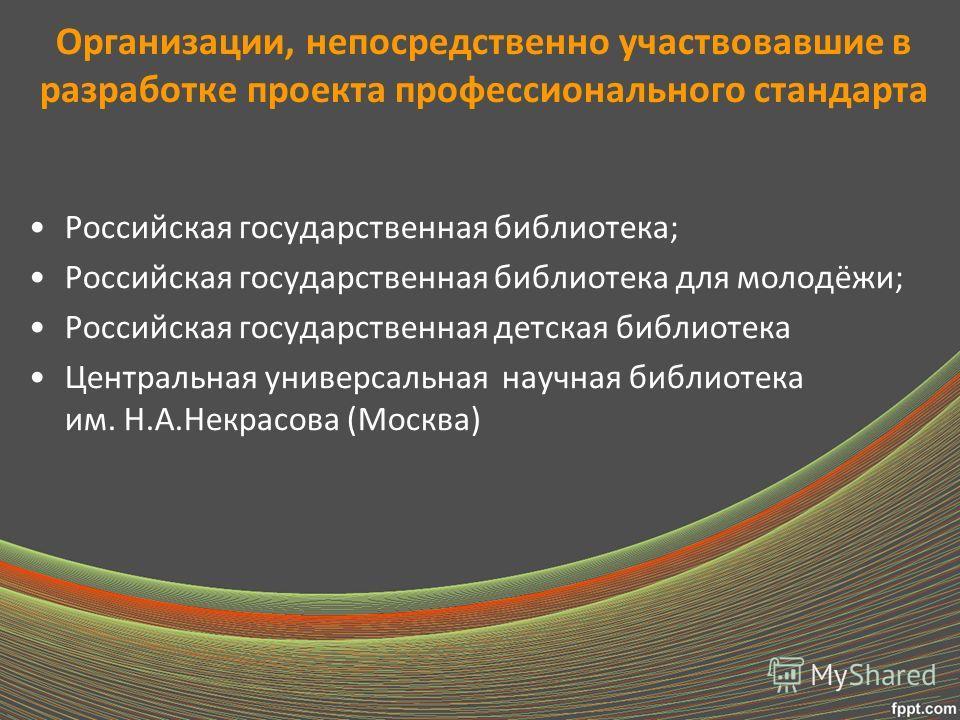 Организации, непосредственно участвовавшие в разработке проекта профессионального стандарта Российская государственная библиотека; Российская государственная библиотека для молодёжи; Российская государственная детская библиотека Центральная универсал