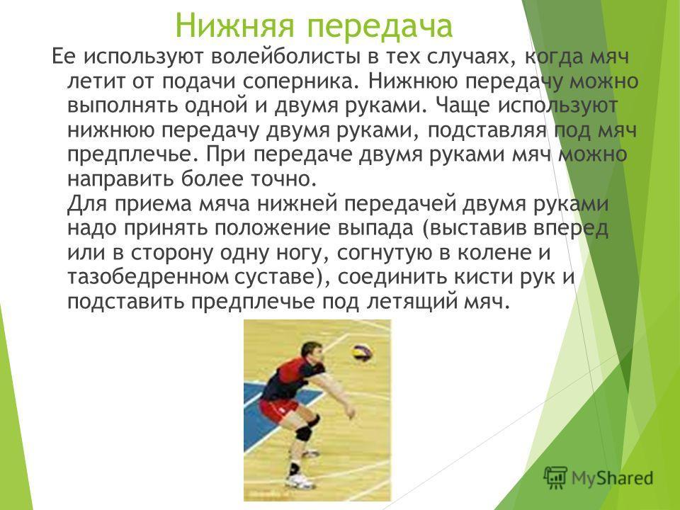 Нижняя передача Ее используют волейболисты в тех случаях, когда мяч летит от подачи соперника. Нижнюю передачу можно выполнять одной и двумя руками. Чаще используют нижнюю передачу двумя руками, подставляя под мяч предплечье. При передаче двумя рукам