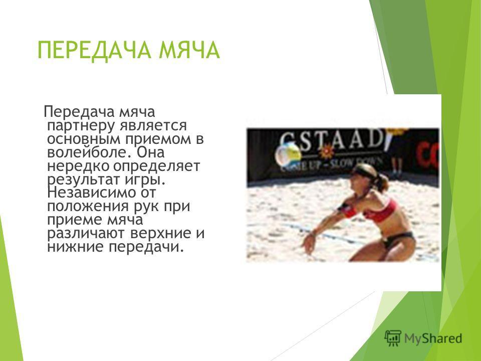 ПЕРЕДАЧА МЯЧА Передача мяча партнеру является основным приемом в волейболе. Она нередко определяет результат игры. Независимо от положения рук при приеме мяча различают верхние и нижние передачи.