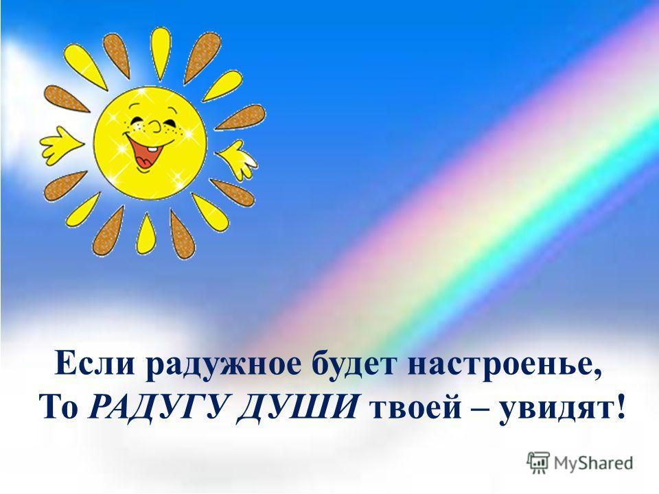 Если радужное будет настроенье, То РАДУГУ ДУШИ твоей – увидят!
