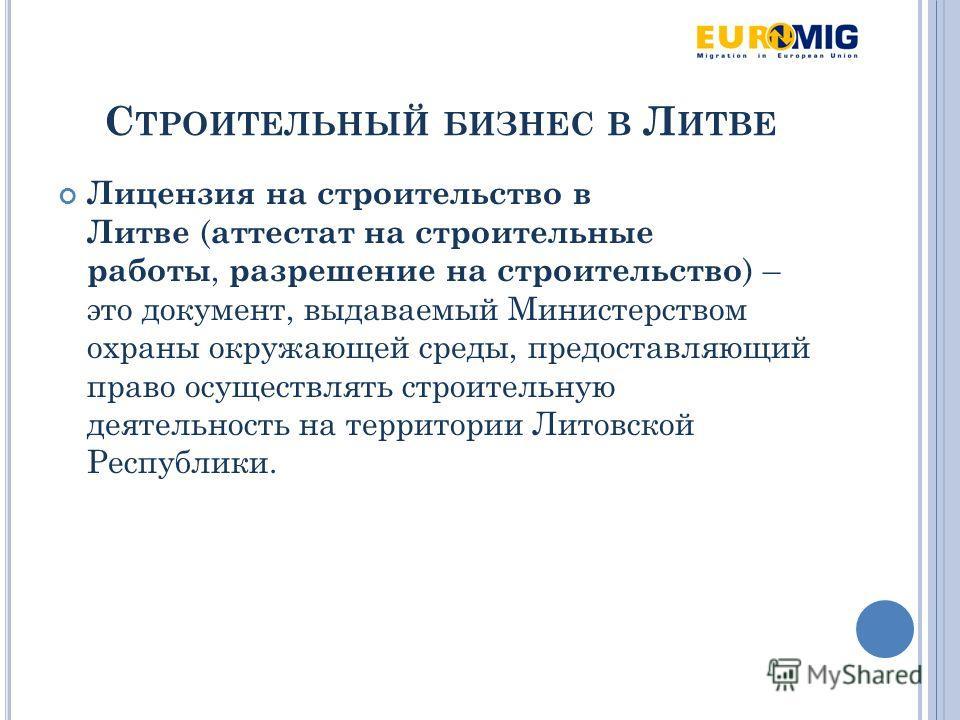 С ТРОИТЕЛЬНЫЙ БИЗНЕС В Л ИТВЕ Лицензия на строительство в Литве ( аттестат на строительные работы, разрешение на строительство ) – это документ, выдаваемый Министерством охраны окружающей среды, предоставляющий право осуществлять строительную деятель