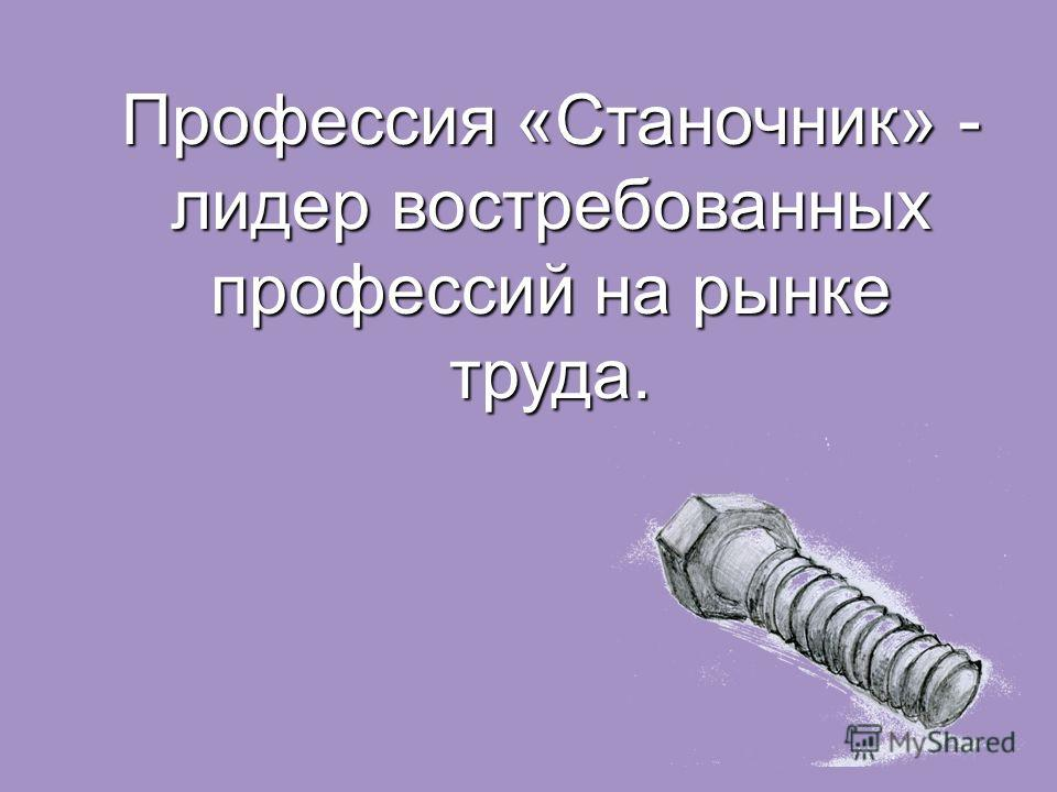 Профессия «Станочник» - лидер востребованных профессий на рынке труда.