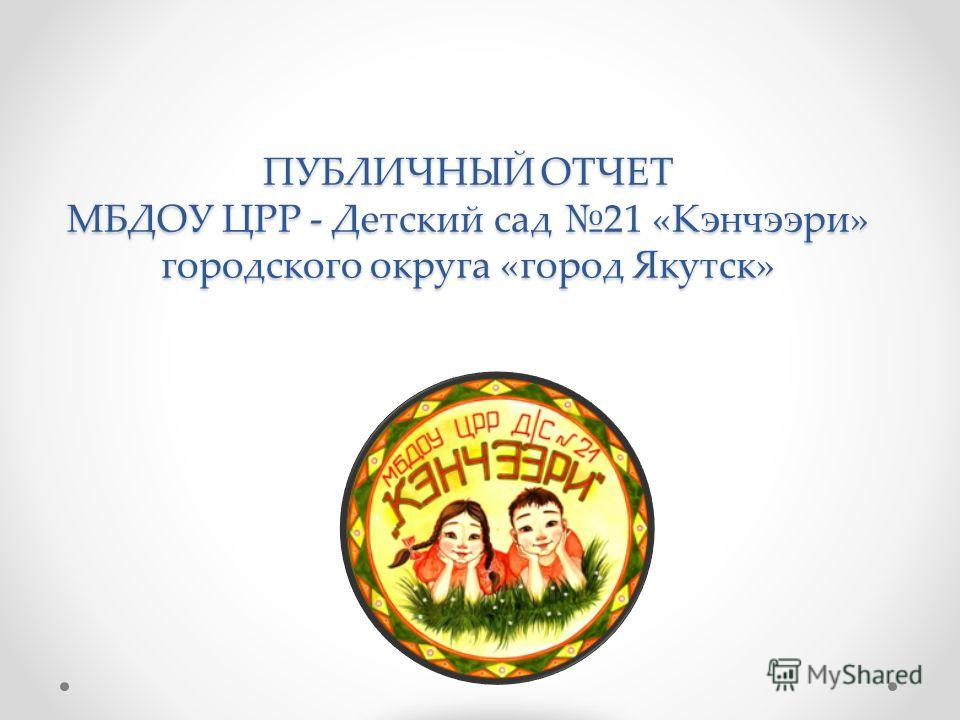 ПУБЛИЧНЫЙ ОТЧЕТ МБДОУ ЦРР - Детский сад 21 «Кэнчээри» городского округа «город Якутск»