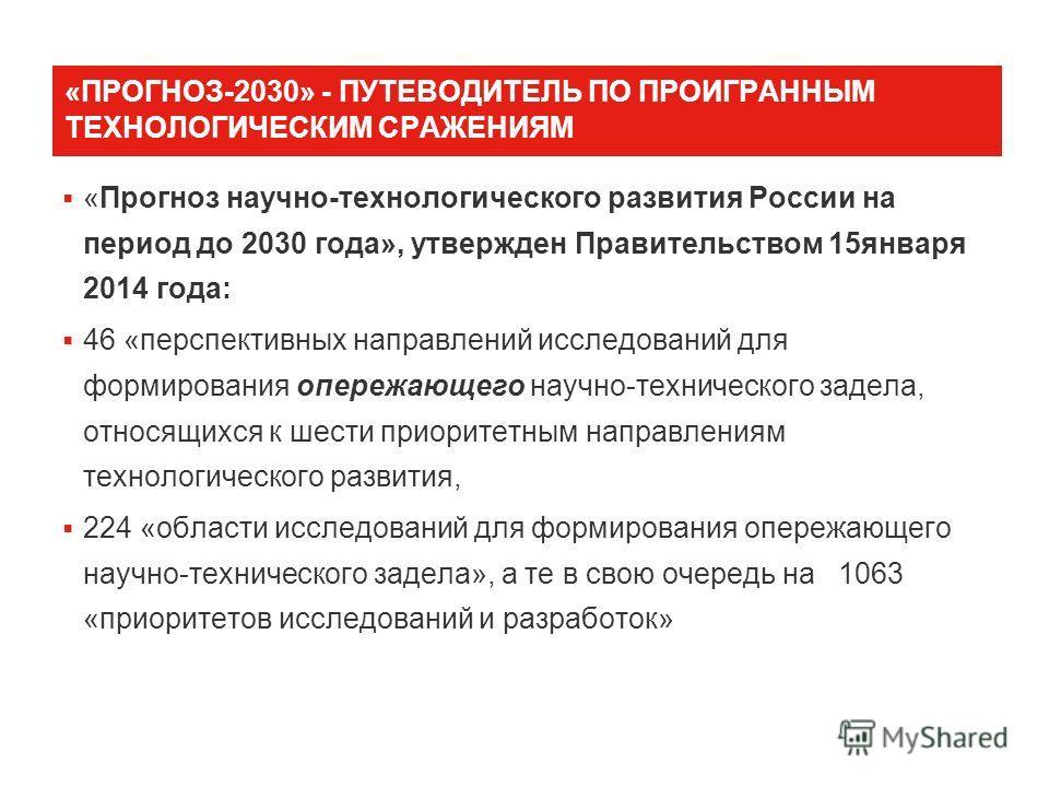 «ПРОГНОЗ-2030» - ПУТЕВОДИТЕЛЬ ПО ПРОИГРАННЫМ ТЕХНОЛОГИЧЕСКИМ СРАЖЕНИЯМ «Прогноз научно-технологического развития России на период до 2030 года», утвержден Правительством 15 января 2014 года: 46 «перспективных направлений исследований для формирования