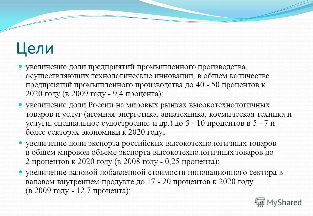 Цели увеличение доли предприятий промышленного производства, осуществляющих технологические инновации, в общем количестве предприятий промышленного производства до 40 - 50 процентов к 2020 году (в 2009 году - 9,4 процента); увеличение доли России на