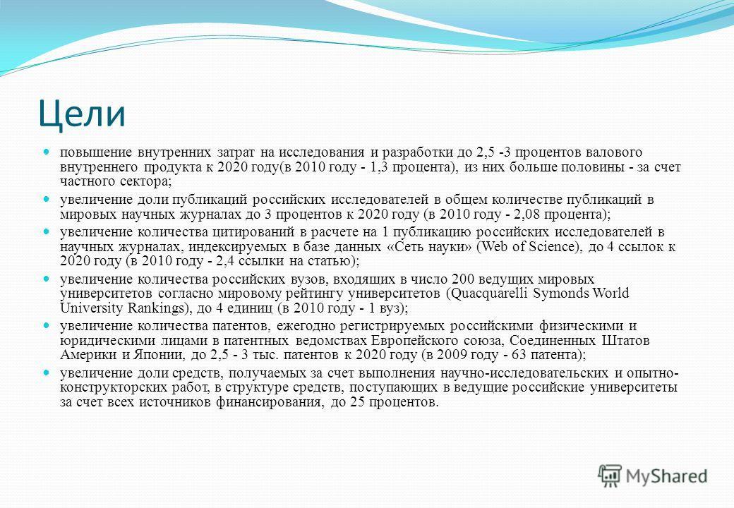 Цели повышение внутренних затрат на исследования и разработки до 2,5 -3 процентов валового внутреннего продукта к 2020 году(в 2010 году - 1,3 процента), из них больше половины - за счет частного сектора; увеличение доли публикаций российских исследов